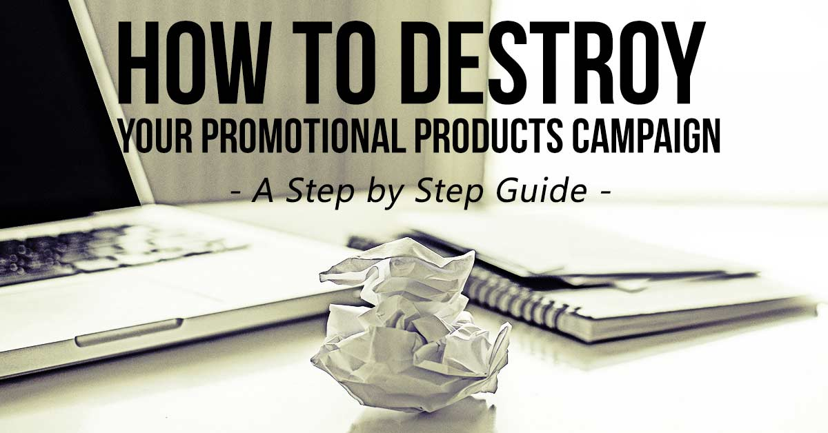 A Step-by-Step Guide To Destroying Your Promotional Products Campaign